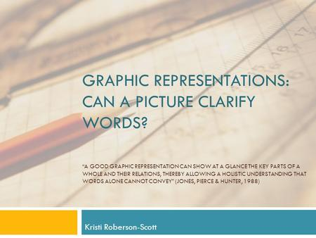 "GRAPHIC REPRESENTATIONS: CAN A PICTURE CLARIFY WORDS? ""A GOOD GRAPHIC REPRESENTATION CAN SHOW AT A GLANCE THE KEY PARTS OF A WHOLE AND THEIR RELATIONS,"