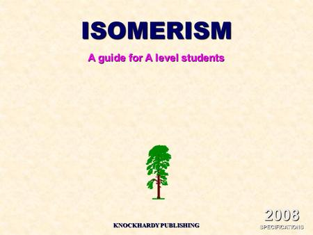 ISOMERISM A guide for A level students KNOCKHARDY PUBLISHING 2008 SPECIFICATIONS.