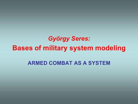 György Seres: Bases of military system modeling ARMED COMBAT AS A SYSTEM.
