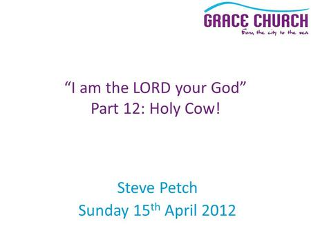 "Steve Petch Sunday 15 th April 2012 ""I am the LORD your God"" Part 12: Holy Cow!"