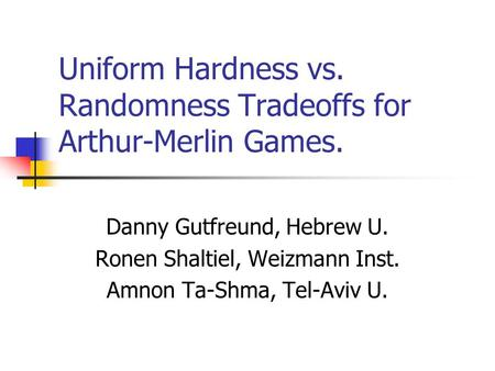 Uniform Hardness vs. Randomness Tradeoffs for Arthur-Merlin Games. Danny Gutfreund, Hebrew U. Ronen Shaltiel, Weizmann Inst. Amnon Ta-Shma, Tel-Aviv U.