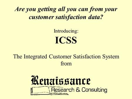 Are you getting all you can from your customer satisfaction data? Introducing: ICSS The Integrated Customer Satisfaction System from.