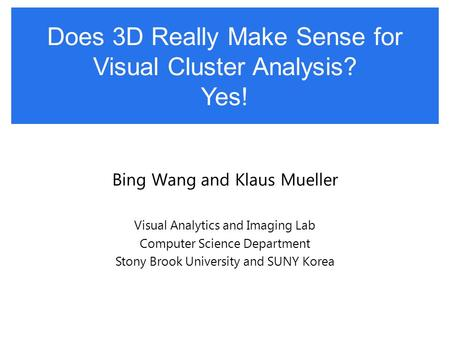 Does 3D Really Make Sense for Visual Cluster Analysis? Yes! Bing Wang and Klaus Mueller Visual Analytics and Imaging Lab Computer Science Department Stony.
