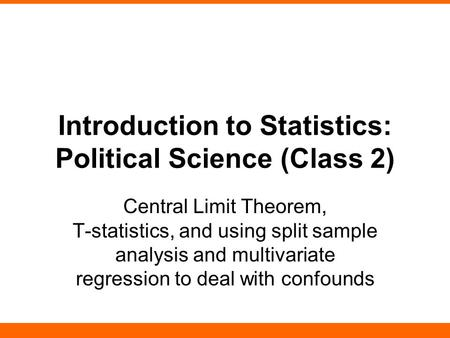 Introduction to Statistics: Political Science (Class 2) Central Limit Theorem, T-statistics, and using split sample analysis and multivariate regression.
