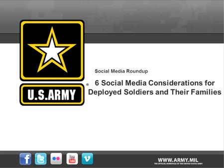 Social Media Roundup 6 Social Media Considerations for Deployed Soldiers and Their Families.