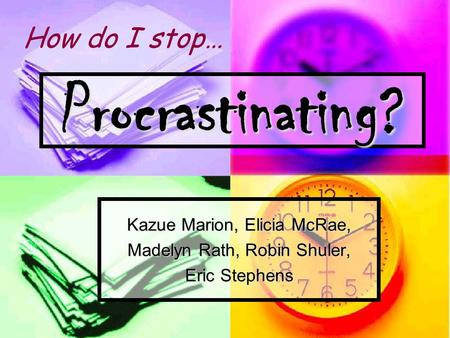 Procrastinating? Kazue Marion, Elicia McRae, Madelyn Rath, Robin Shuler, Eric Stephens How do I stop…