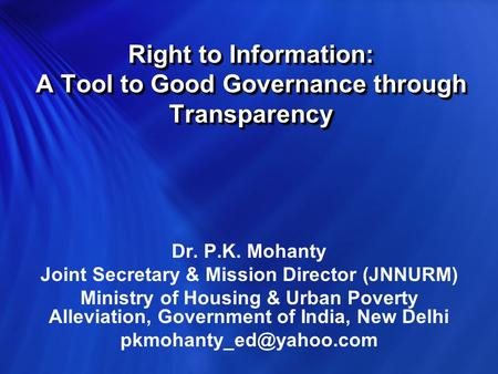 Right to Information: A Tool to Good Governance through Transparency Dr. P.K. Mohanty Joint Secretary & Mission Director (JNNURM) Ministry of Housing.
