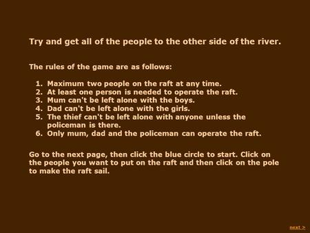 Try and get all of the people to the other side of the river. The rules of the game are as follows: Go to the next page, then click the blue circle to.