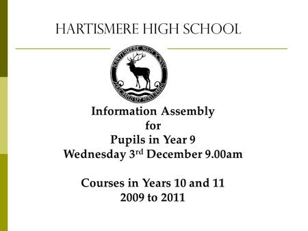 Hartismere High School Information Assembly for Pupils in Year 9 Wednesday 3 rd December 9.00am Courses in Years 10 and 11 2009 to 2011.