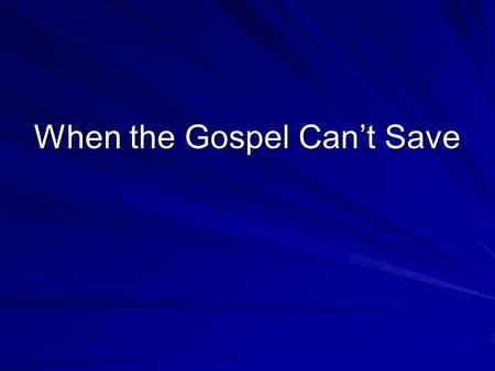 When the Gospel Can't Save. When the wrong message is delivered The wrong message gives a false sense of security When it is… –Catholic, Protestant, Calvinistic,