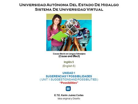 Universidad Autónoma Del Estado De Hidalgo Sistema De Universidad Virtual Inglés 5 (English 5) UNIDAD 1 SUGERENCIAS Y POSSIBILIDADES ( UNIT 1 SUGGESTIONS.