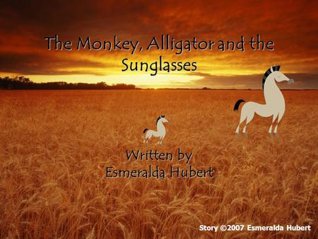 The Monkey, Alligator and the Sunglasses Written by Esmeralda Hubert Story ©2007 Esmeralda Hubert.