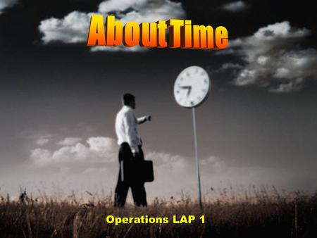 Operations LAP 1 Objectives Describe the nature of time and time management. Describe time-management principles. Demonstrate time-management processes.