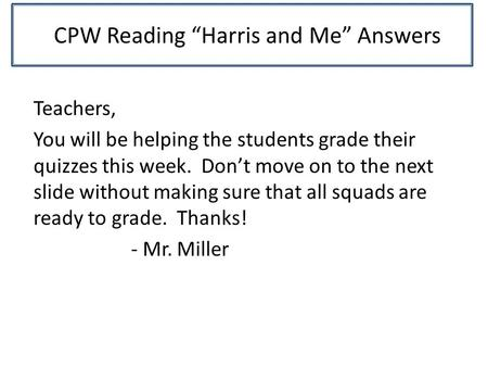 "CPW Reading ""Harris and Me"" Answers Teachers, You will be helping the students grade their quizzes this week. Don't move on to the next slide without making."