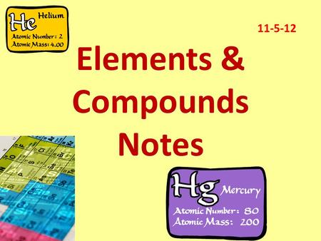 Elements & Compounds Notes 11-5-12. Raise your hand if you have ever heard of the following…………. Hydrogen Oxygen Helium Gold Silver Carbon Chlorine Strontium.