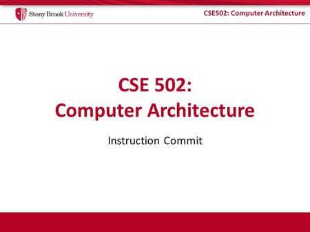 CSE502: Computer Architecture Instruction Commit.