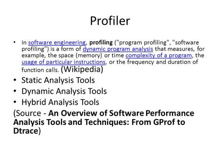 Profiler In software engineering, profiling (program profiling, software profiling) is a form of dynamic program analysis that measures, for example,