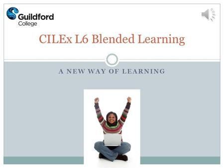 A NEW WAY OF LEARNING CILEx L6 Blended Learning What is Blended learning? It is a unique combination of face to face and distance learning We are the.