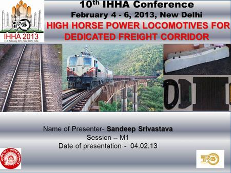 10 th International Heavy Haul Association Conference, 4-6 February, 2013, New Delhi. HIGH HORSE POWER LOCOMOTIVES FOR DEDICATED FREIGHT CORRIDOR 10 th.