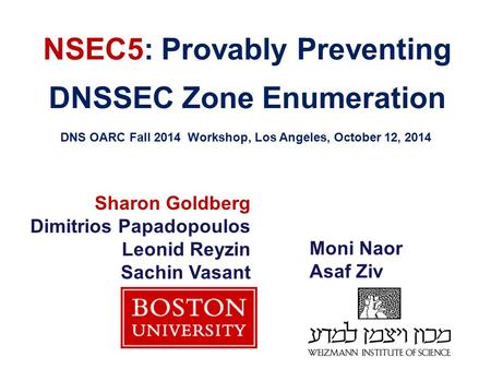 NSEC5: Provably Preventing DNSSEC Zone Enumeration DNS OARC Fall 2014 Workshop, Los Angeles, October 12, 2014 Sharon Goldberg Dimitrios Papadopoulos Leonid.