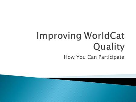 How You Can Participate. Improving WorldCat Quality How You Can Participate Ian Fairclough George Mason University Cynthia M. Whitacre WorldCat Quality.