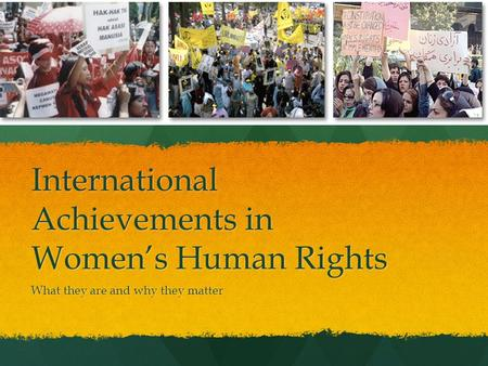International Achievements in Women's Human Rights What they are and why they matter.