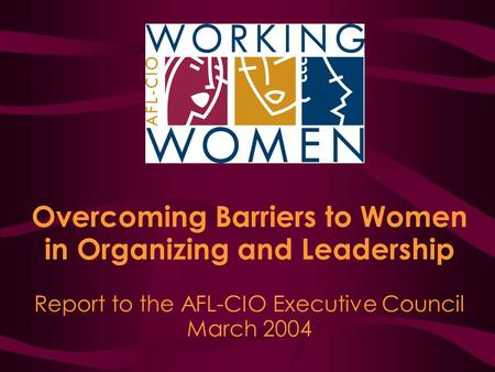 Overcoming Barriers to Women in Organizing and Leadership Report to the AFL-CIO Executive Council March 2004.