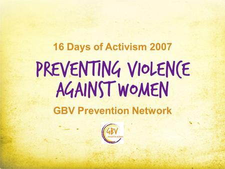 Preventing Violence GBV Prevention Network Against Women 16 Days of Activism 2007.
