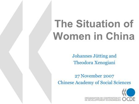 The Situation of Women in China Johannes Jütting and Theodora Xenogiani 27 November 2007 Chinese Academy of Social Sciences.