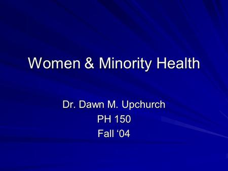Women & Minority Health Dr. Dawn M. Upchurch PH 150 Fall '04.