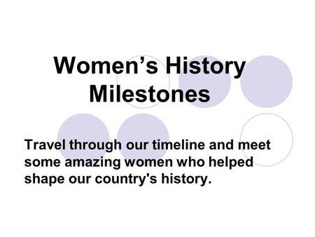Women's History Milestones Travel through our timeline and meet some amazing women who helped shape our country's history.