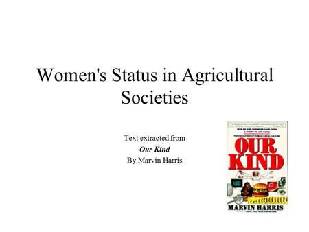 Women's Status in Agricultural Societies Text extracted from Our Kind By Marvin Harris.