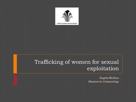 Trafficking of women for sexual exploitation Ângela Medina Masters in Criminology.