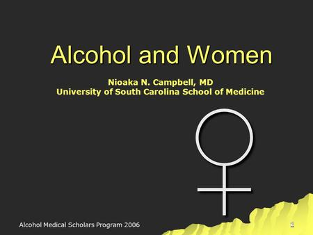 Alcohol Medical Scholars Program 2006 1 Alcohol and Women ♀ Nioaka N. Campbell, MD University of South Carolina School of Medicine.