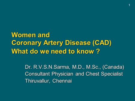 1 Women and Coronary Artery Disease (CAD) What do we need to know ? Dr. R.V.S.N.Sarma, M.D., M.Sc., (Canada) Consultant Physician and Chest Specialist.