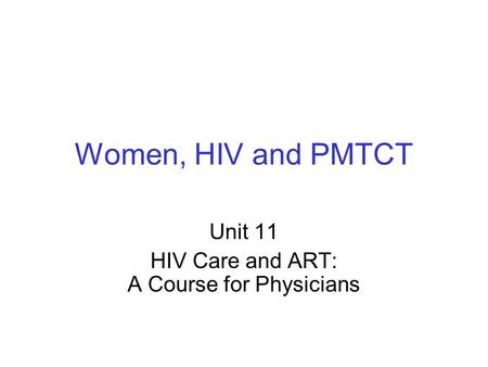 Women, HIV and PMTCT Unit 11 HIV <strong>Care</strong> and ART: A Course for Physicians.