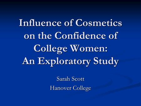 Influence of Cosmetics on the Confidence of College Women: An Exploratory Study Sarah Scott Hanover College.
