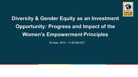 Diversity & Gender Equity as an Investment Opportunity: Progress and Impact of the Women's Empowerment Principles 18 June, 2013 – 11:00 AM EST.