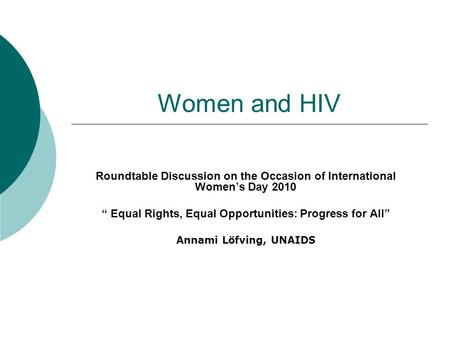 "Women and HIV Roundtable Discussion on the Occasion of International Women's Day 2010 "" Equal Rights, Equal Opportunities: Progress for All"" Annami Löfving,"