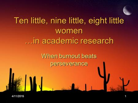4/11/20151 Ten little, nine little, eight little women …in academic research When burnout beats perseverance.