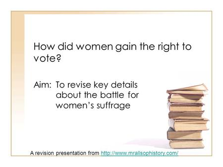 How did women gain the right to vote? Aim: To revise key details about the battle for women's suffrage A revision presentation from