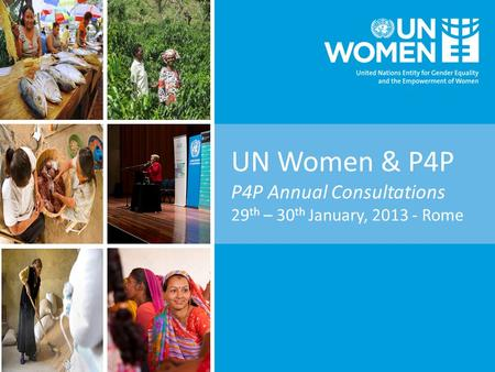 UN Women & P4P P4P Annual Consultations 29 th – 30 th January, 2013 - Rome.