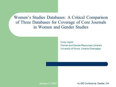 January 17, 2007ALISE Conference Seattle, WA Women's Studies Databases: A Critical Comparison of Three Databases for Coverage of Core Journals in Women.