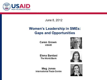 Women's Leadership in SMEs: Gaps and Opportunities June 8, 2012 Caren Grown USAID Elena Bardasi The World Bank Meg Jones International Trade Centre Women's.