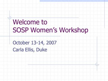 Welcome to SOSP Women's Workshop October 13-14, 2007 Carla Ellis, Duke.