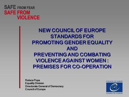 NEW COUNCIL OF EUROPE STANDARDS FOR PROMOTING GENDER EQUALITY AND PREVENTING AND COMBATING VIOLENCE AGAINST WOMEN : PREMISES FOR CO-OPERATION Raluca Popa.