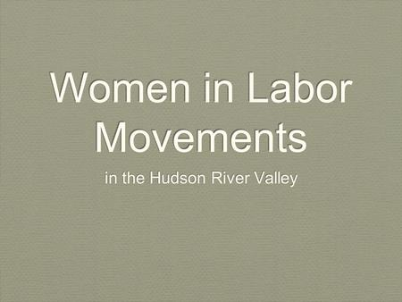 Women in Labor Movements in the Hudson River Valley.