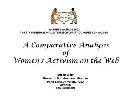 A Comparative Analysis of Women's Activism on the Web Susan Ware Research & Instruction Librarian Penn State University, USA July 2002 WOMEN'S.