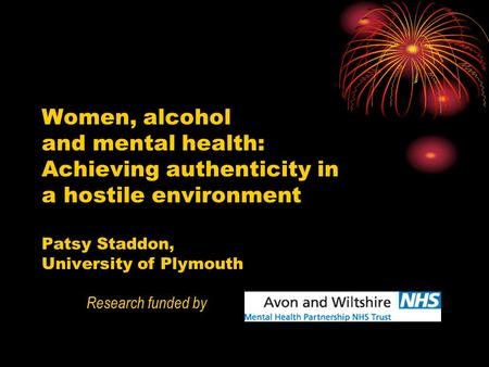 Women, alcohol and mental health: Achieving authenticity in a hostile environment Patsy Staddon, University of Plymouth Research funded by.