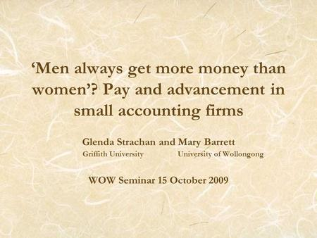 'Men always get more money than women'? Pay and advancement in small accounting firms Glenda Strachan and Mary Barrett Griffith University University of.